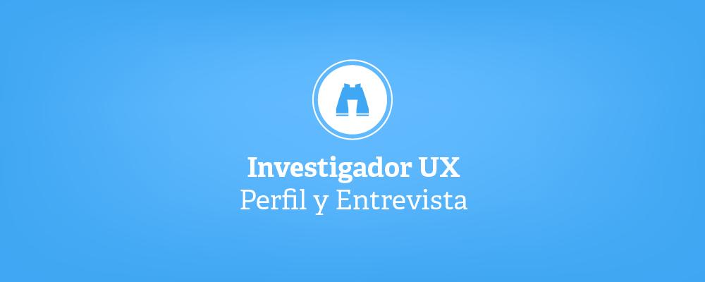 Investigador UX - Perfil y Entrevista