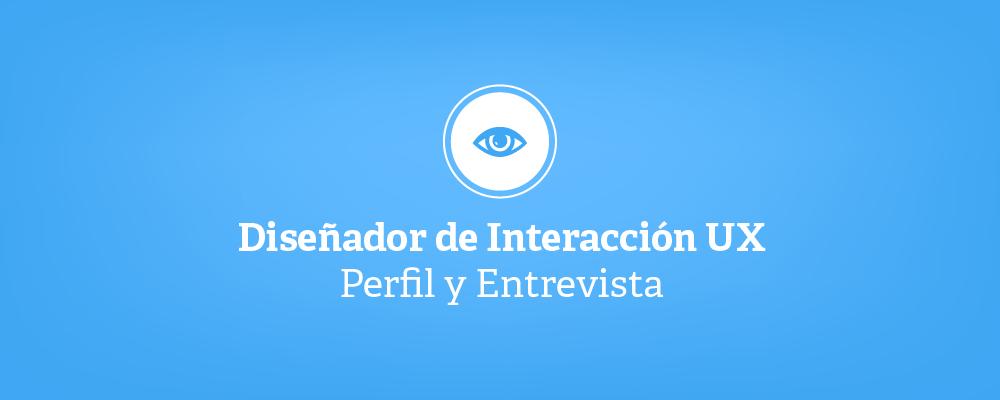 Diseñador de interacción UX - Perfil y Entrevista