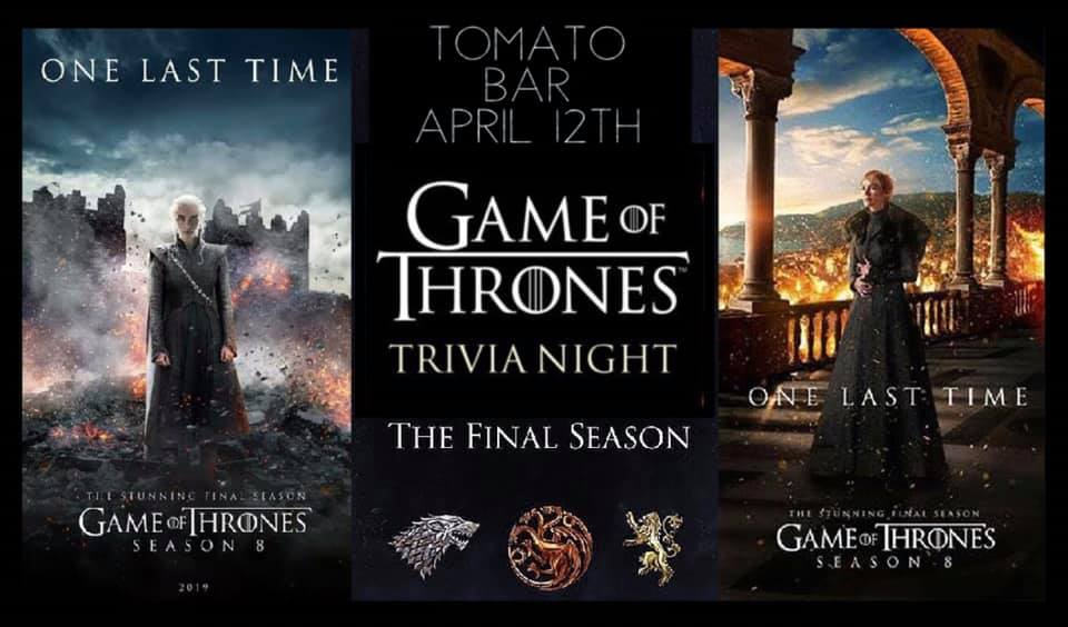Game of Thrones Trivia - Tomato Bar & GrillApril 12th at 7 pmTickets are $45 for a team of 6