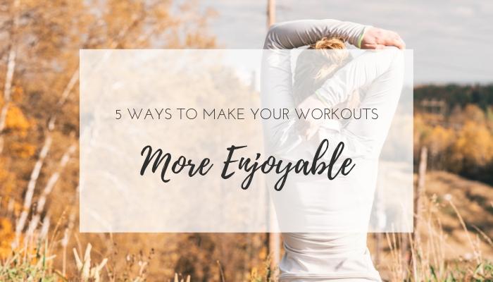 5 ways to make your workouts more enjoyable