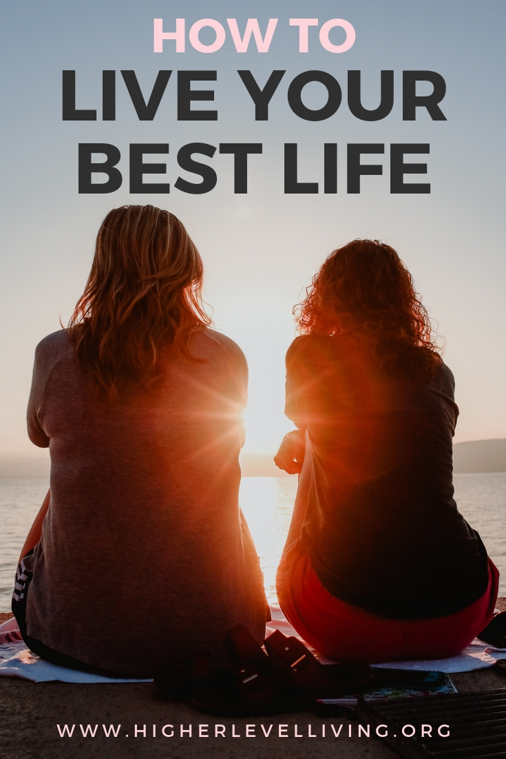 How to Live Your Best Life | Higher Level Living Blog