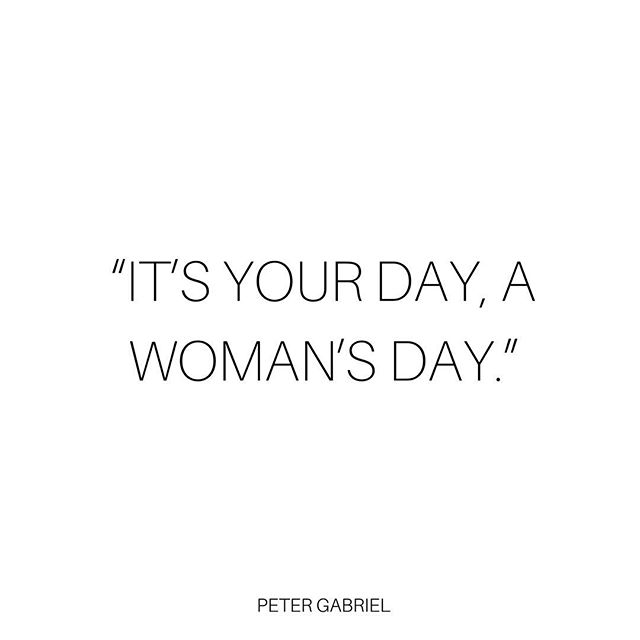 """It's your day, a woman's day.""-Peter Gabriel"
