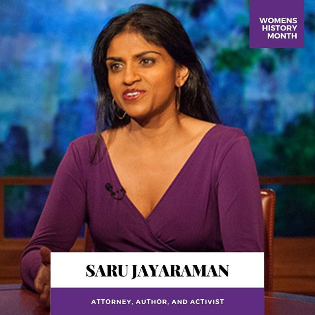 "Celebrating Saru Jayaraman.  Shortly after 9/11, this legal activist banded together with displaced restaurant workers to co-found the Restaurant Opportunities Centers United (ROC United)this link opens in a new tab to help them fight for their rights. ""Women of color are often labeled a bitch or difficult,"" she says. ""If what that really means is standing up for yourself and others, then I accept those labels with pride."""