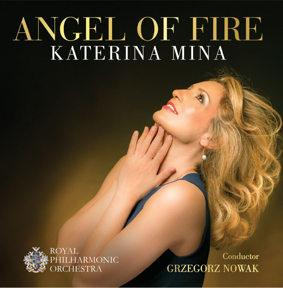 New Album Release,May 2018 - «The disc is a terrific achievement and there is much to enjoy. Katerina Mina is clearly a voice to watch out for, and I would certainly hope to hear her live» - Planet HugillKaterina's new album with the RPO and conductor Grzegorz Nowak is officially released by the Orchestra's Record Label. «Angel of Fire» features operatic arias from La Forza del Destino, Andrea Chénier, Fidelio, Lohengrin, Adriana Lecouvreur, Tosca & Manon Lescaut; Barber's symphonic piece Andromache's Farewell, as well as two world-première pieces by Swiss composer, Stephan Hodel, based on Katerina's poetry.