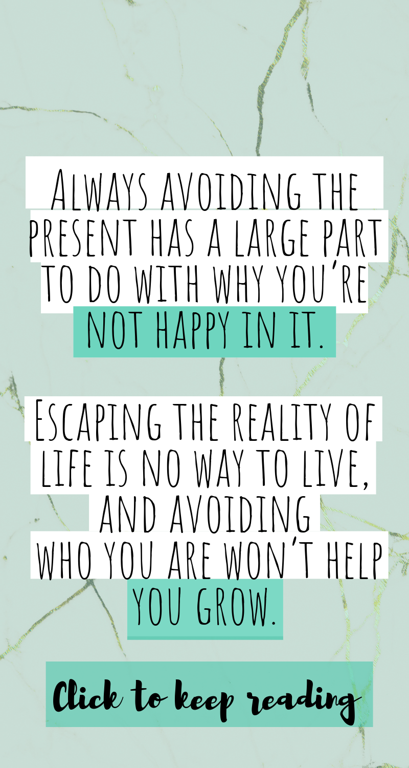 Always avoiding the present has a large part to do with why you're not happy in it. Escaping the reality of life is no way to live, and avoiding who you are won't help you grow. (1).png