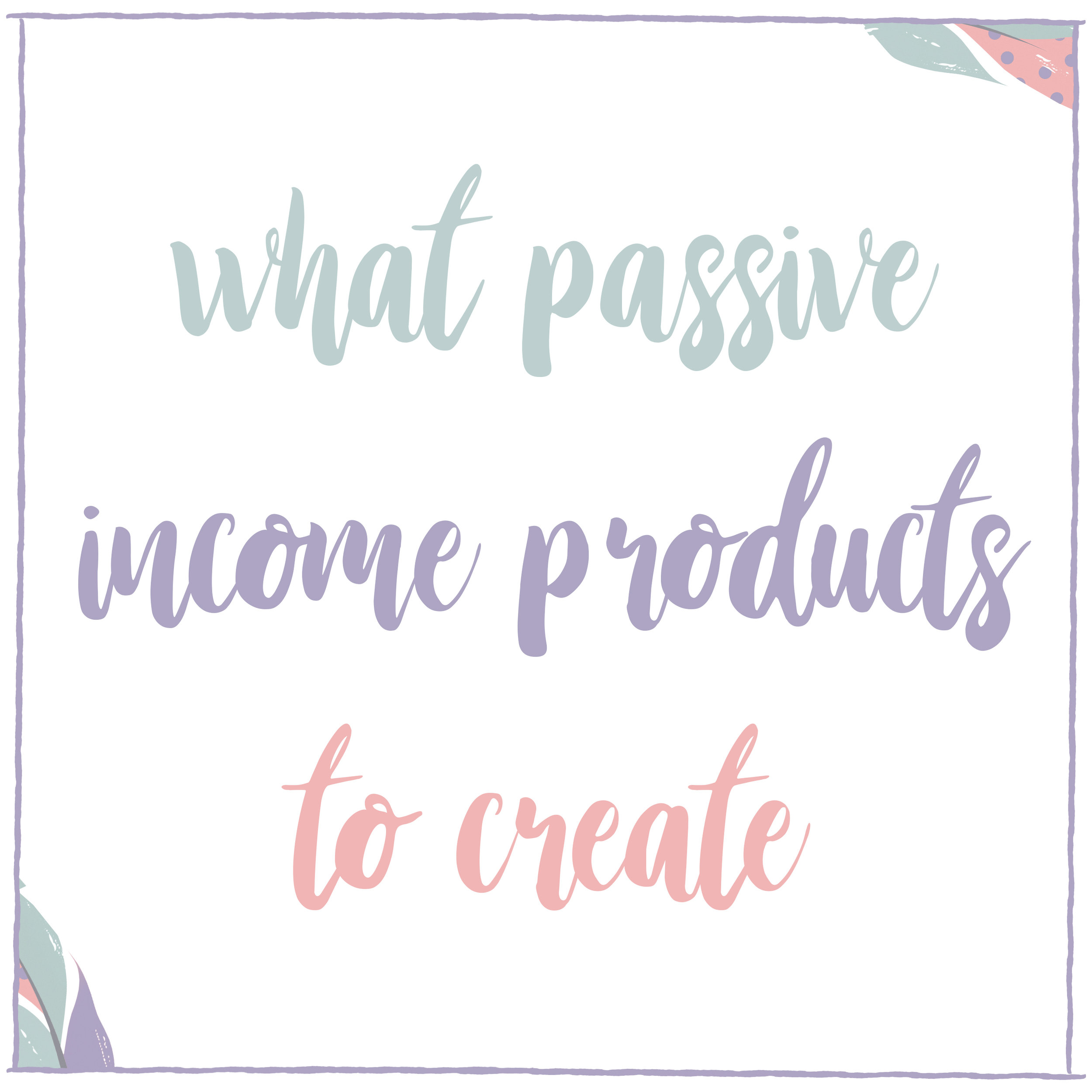 What Passive Income Products to Create.jpg