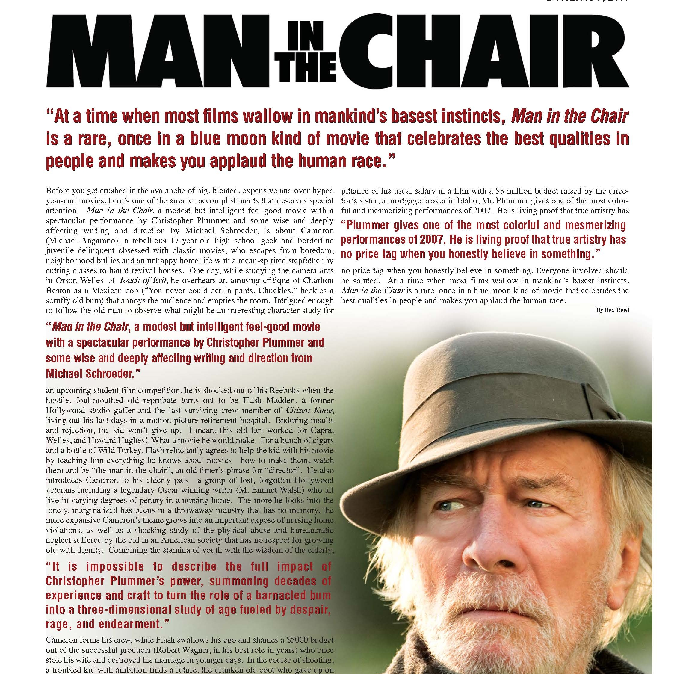 """New York Observer  """"Man in the Chair, a modest but intelligent feel-good movie with a spectacular performance by Christopher Plummer and some wise and deeply affecting writing and direction from Michael Schroeder.""""  -Rex Reed"""
