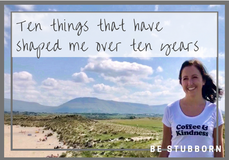 Ten things that have shaped me | Joanne Becker | Be Stubborn | Coaching | small business, creative coaching, resources, content creator