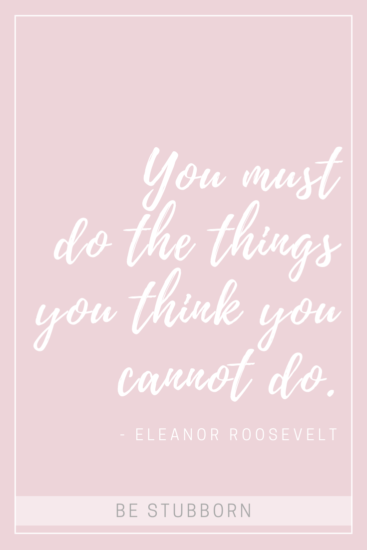"""Eleanor Roosevelt quote, """"you must do the things you think you cannot do""""   Joanne Becker   Be Stubborn   coaching, small business, creative coaching, resources"""