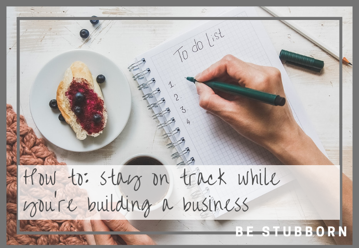 How to: stay on track while you're building a business | Joanne Becker | Be Stubborn | coaching, small business, creative coaching, resources