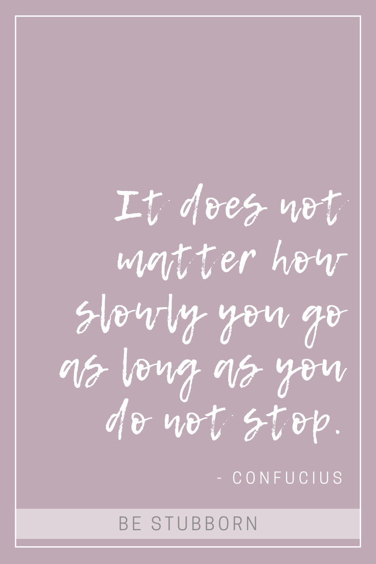 Confucius quote; it does not matter how slowly you go as long as you do not stop | Joanne Becker | Be Stubborn | Coaching | small business, creative coaching, resources, content creator