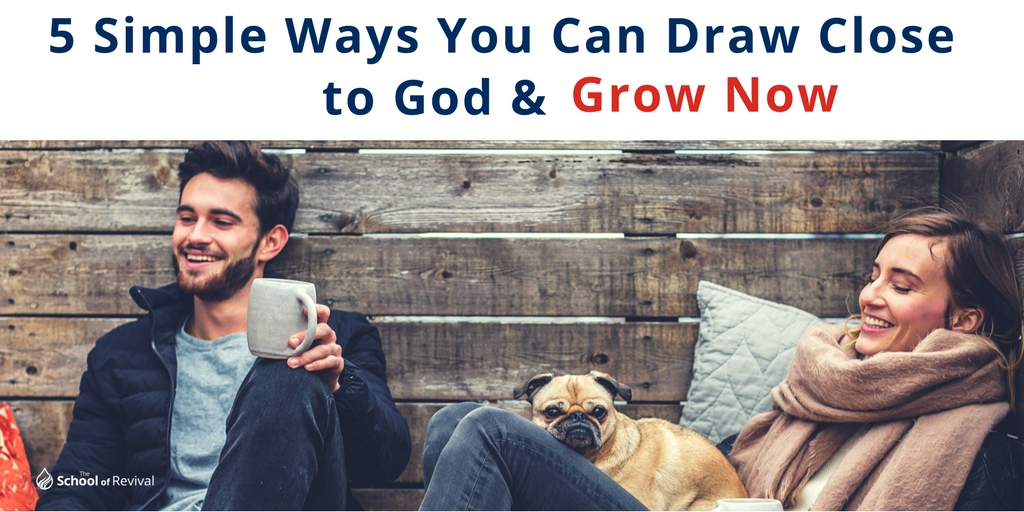5 Simple Ways You Can Draw Close to God & Grow Now.jpg