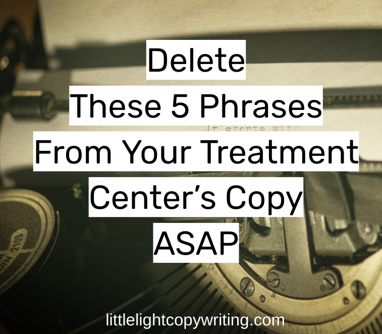 delete these 5 phrases from your treatment center copy asap.png