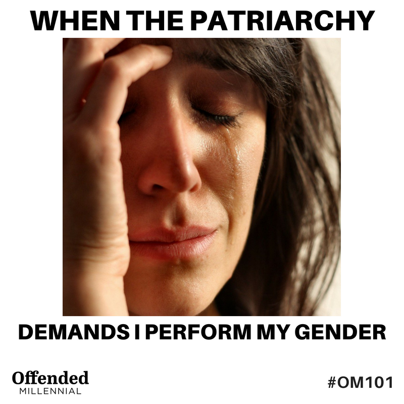 First World Problems meme: When the patriarchy demands I perform my gender #OM101 offended millennial