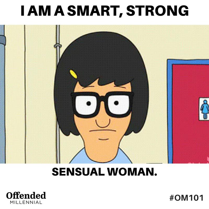 Tina Belcher meme: I am a smart, strong, sensual woman. #OM101 Offended Millennial