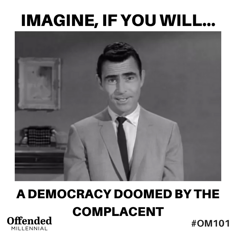 Twilight Zone meme: Imagine, if you will, a democracy doomed by the complacent. #OM101 Offended Millennial