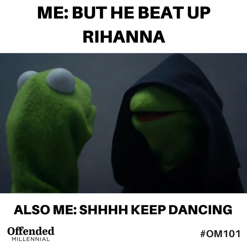 """Evil Kermit meme. """"But he beat up rihannah!"""" """"Shhhh keep dancing"""" #OM101 Offended Millennial"""