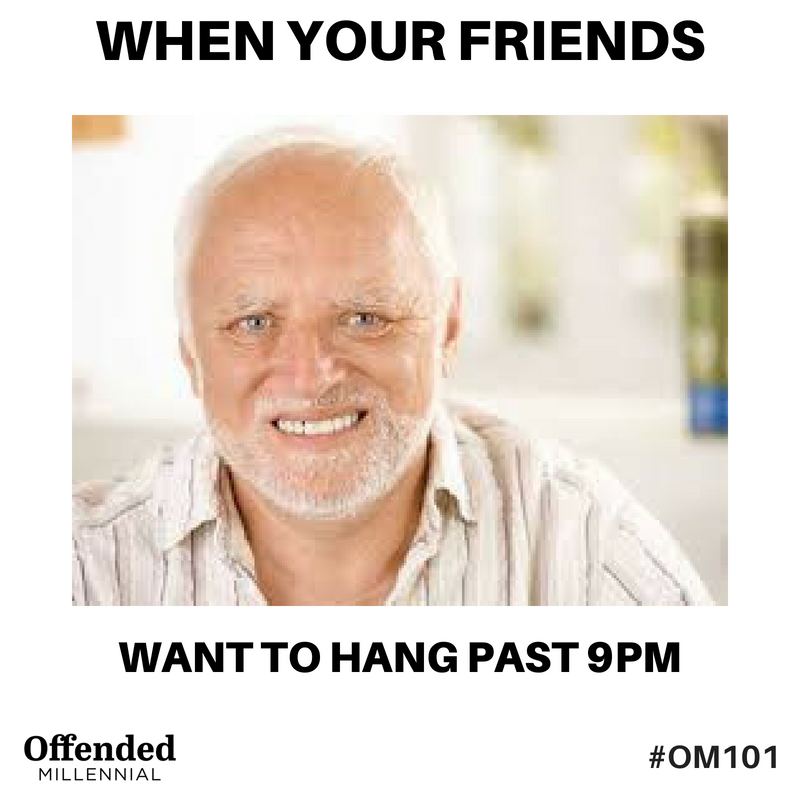 Hide the Pain Harold/ Maurice meme: When your friends want to hang past 9pm. #OM101 #OffendedMillennial
