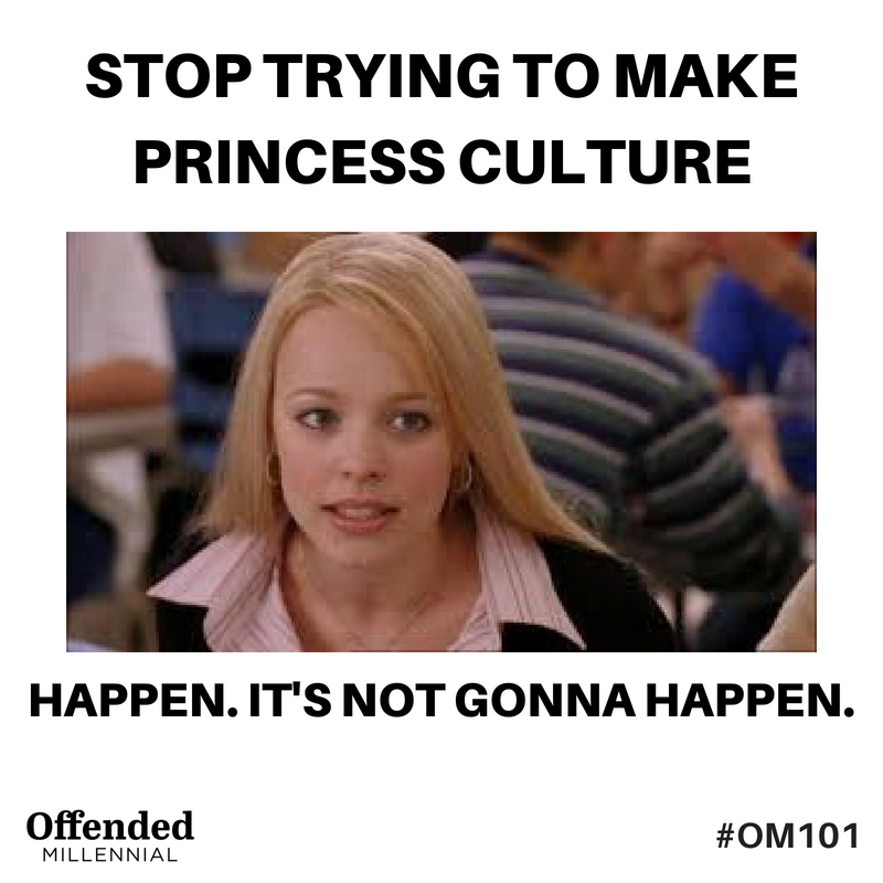Regina George Mean Girls Meme: Stop trying to make princess culture happen. It's not going to happen. #OM101 offended Millennial