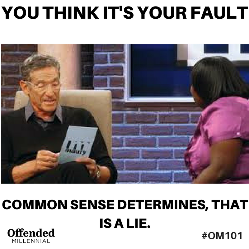 Maury Povich show meme: You THINK it's your fault. Common sense determines, that is a lie. #OM101 #OffendedMillennial