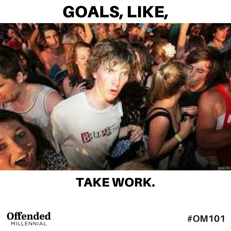 Sudden Clarity Clarence meme: Goals, like, take work! #OM101 Offended Millennial