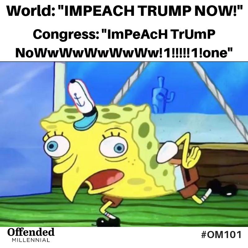 World: IMPEACH TRUMP NOW. Congress: ImPeAcH TrUmP NowWwWwW!!!1!!!