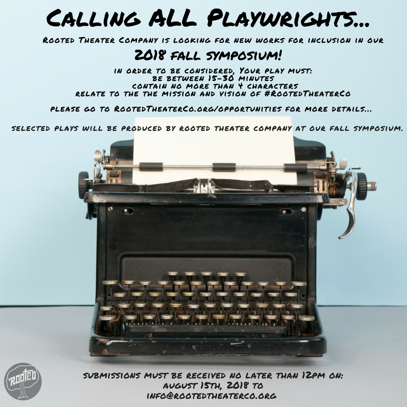 "Calling All PLAYWRIGHTS...  Rooted Theater Company is seeking 15-30 Minute Plays of any genre (comedy, drama, etc.) that encourage social consciousness, celebrate the diversity of our communities, our present struggles and future successes; Plays must be socially relevant.     Rooted Theater Company engages, challenges and    inspires audiences    through theatrical productions that range from the classics to new and emerging works; our programming    encourages social consciousness through Real, Open, and Objective Theater    Education. We    celebrate the diversity of our community's roots   , our present struggles and future successes through i   ntentional theater.     Rooted is dedicated to producing    socially relevant theater based on community experiences   .     -Rooted's Mission, and Vision       Submission Guidelines   Playwrights may submit no more than  two  15-30 Minute Plays.  Plays may be  no longer than 20 pages , exclusive of title and character pages.  Plays must contain no more than 4 characters.  Set, props and costume requirements should be minimal.  Scripts should include title page with play title, playwright's name and contact info as well as a character page that includes a short summary of the play and how it relates to the theme posed.  Plays must be submitted in PDF format.  To submit your play, please email  info@RootedTheaterCo.org  with the subject "" SUBMISSION: your name and the title of your play "" (i.e. SUBMISSIONS:  Jane Doe – ""play title"" ).     If submitting more than one play, please send each in a separate email.    Submissions are due no later than: August 15, 2018 @12pm EST.    No late entries will be accepted.    No exceptions.    Playwrights whose scripts have been selected, will be notified by September 1, 2018.   Rooted's 2018 Fall Symposium is tentatively scheduled for November 2-4, 2018."
