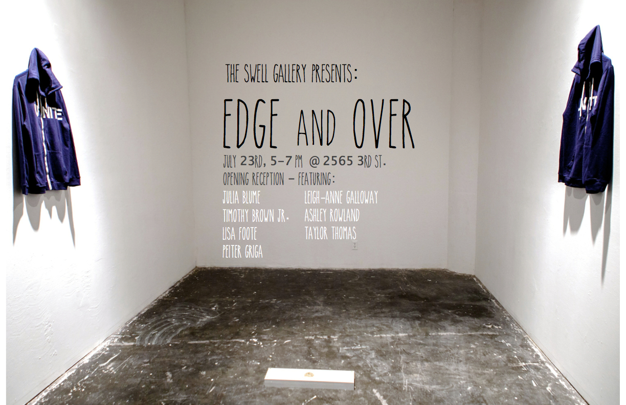 Edge and Over  - July 16 - August 1, 2015The Swell Gallery is pleased to present Edge and Over, an exhibition co-curated by artists Julia Blume, Taylor O. Thomas, and Ashley Rowland. The show brings together diverse works by MFA candidates of San Francisco Art Institute.