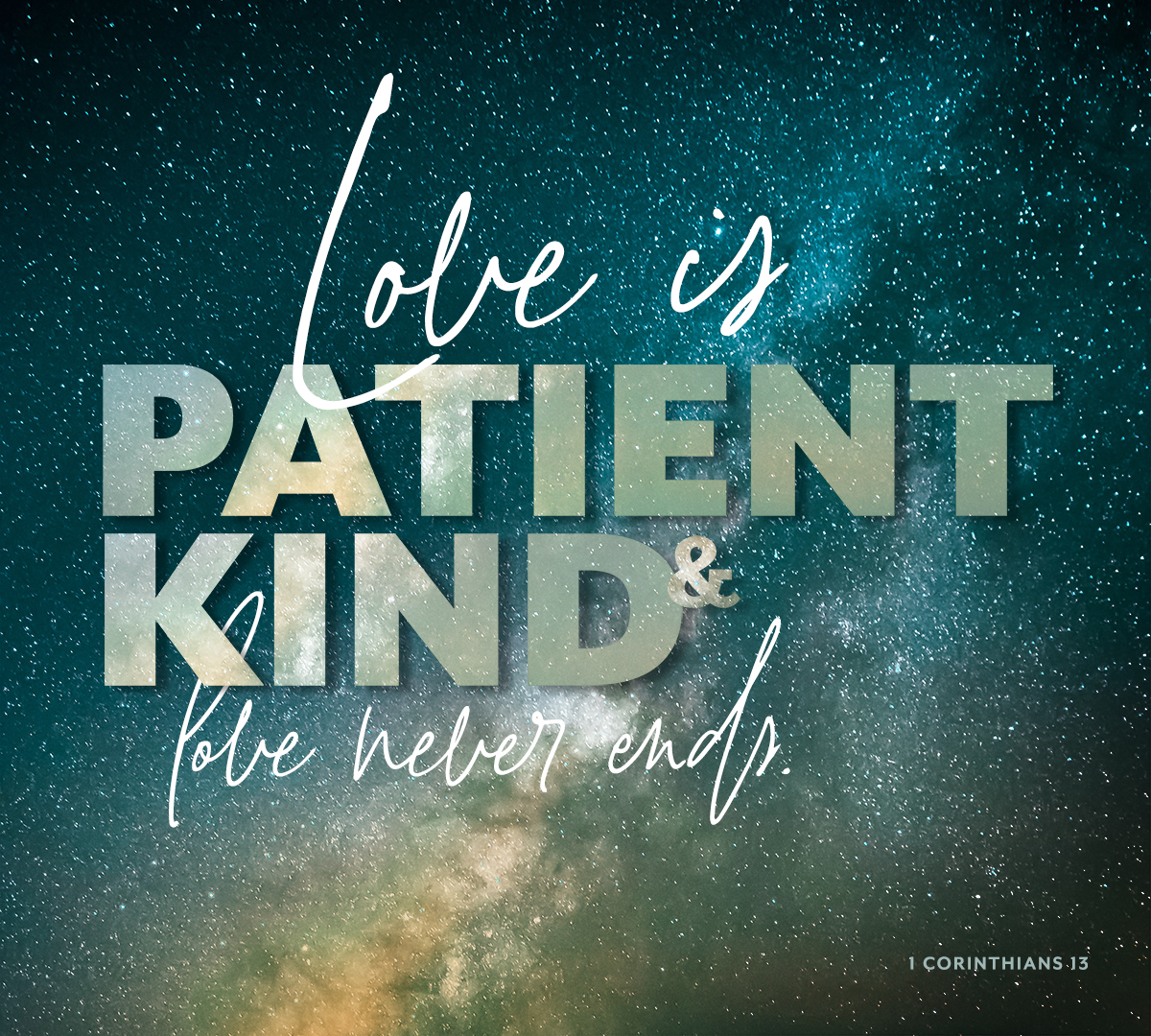 Love is patient,love is kind. It does not envy, it does not boast, it is not proud.It does not dishonor others, it is not self-seeking,it is not easily angered,it keeps no record of wrongs.Love does not delight in evil but rejoices with the truth.It always protects, always trusts, always hopes, always perseveres.Love never fails. 1 Corinthians 13:4-8