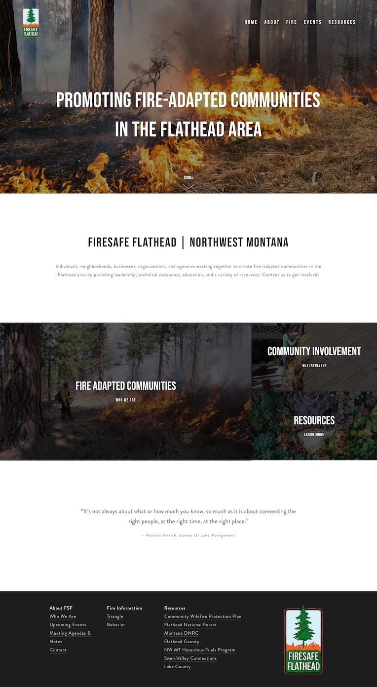Fire SafetyWebsite Design - Location: Northwest, MontanaWebsite design project for a fire safety organization in Northwest Montana. This responsive site features fire resources, community involvement opportunities, meeting notes and a contact form.tags: minimal website design, modern website design, fire web designers, community web design, organization website design, northwest montana website design