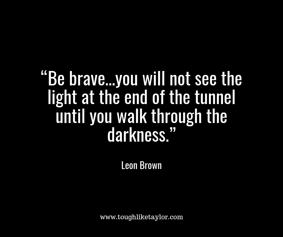 """Be brave…you will not see the light at the end of the tunnel until you walk through the darkness.""-2.png"