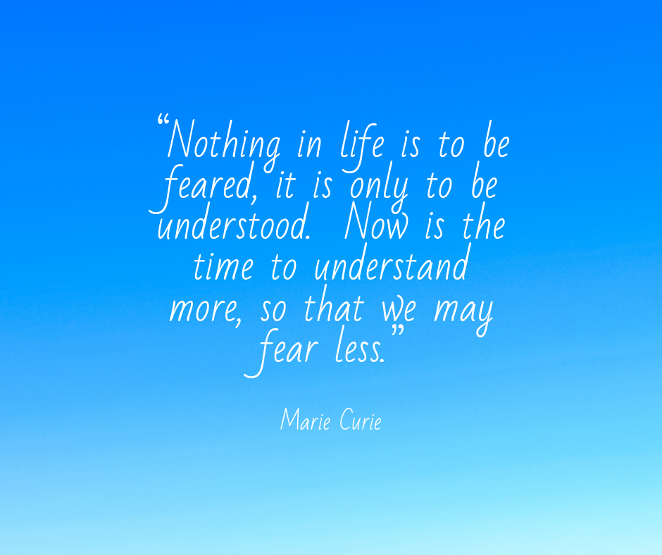 """Nothing in life is to be feared, it is only to be understood. Now is the time to understand more, so that we may fear less."".png"