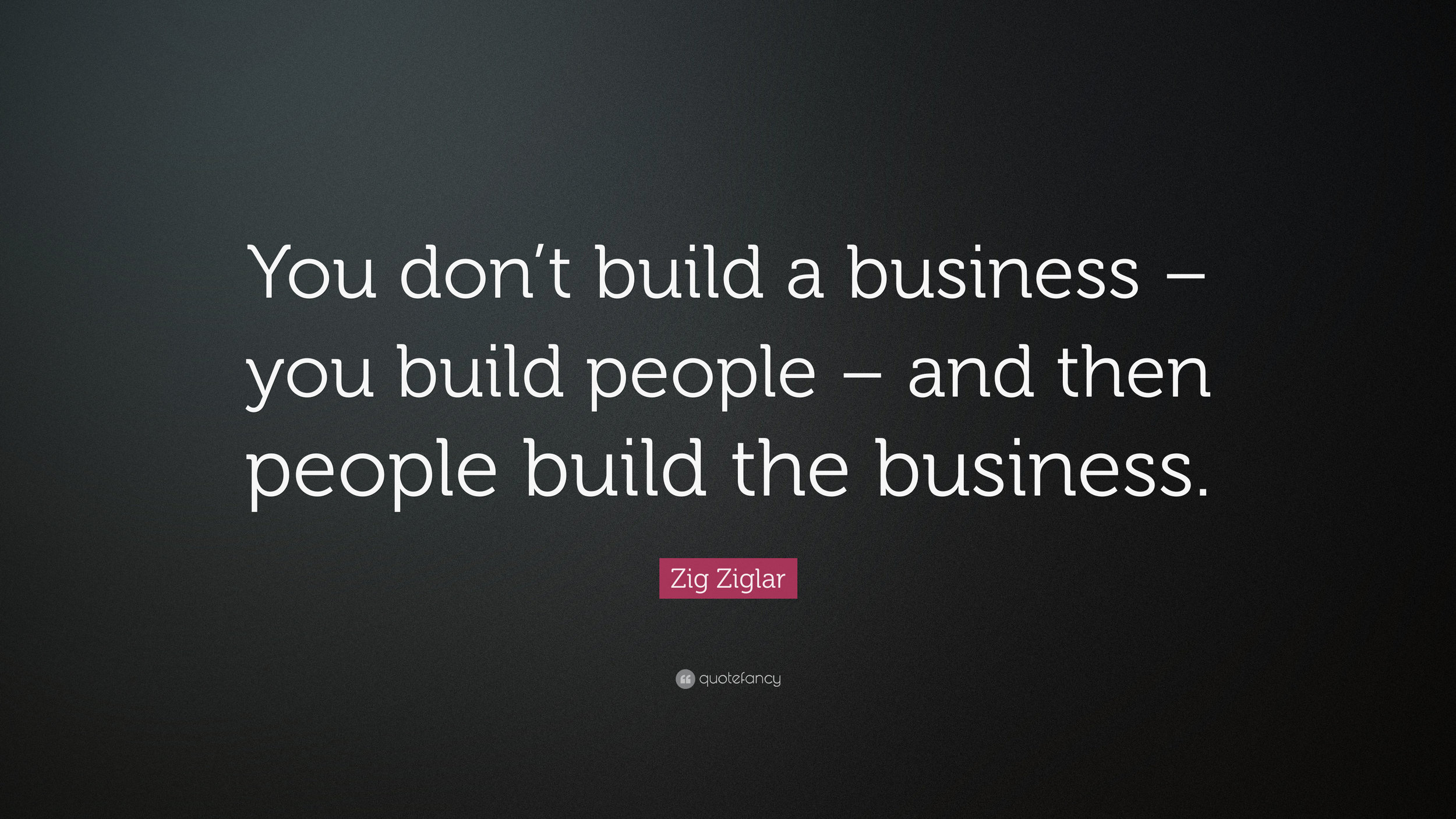 2021637-Zig-Ziglar-Quote-You-don-t-build-a-business-you-build-people-and.jpg