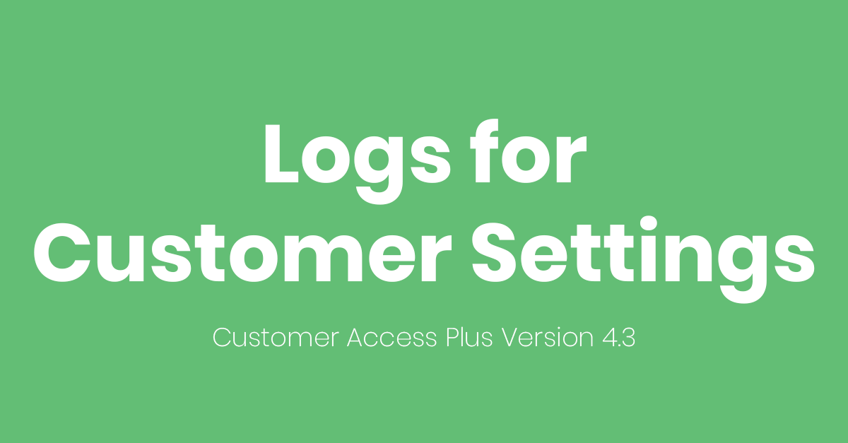 Version 4.3 of Customer Access Plus is here! Logs for Customer Settings!