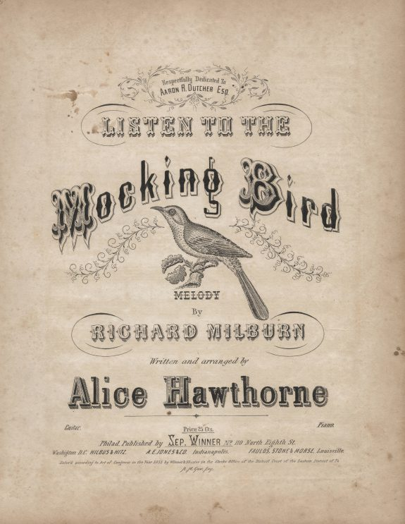 "Sheet music for ""Listen to the Mocking Bird"" from 1855 credits street musician Richard Milburn for the melody of the song and Septimus Winner, under the alias ""Alice Hawthorne,"" for the writing and arranging. ""Listen to the Mocking Bird"" grew to be one of the most popular songs during the nineteenth century."