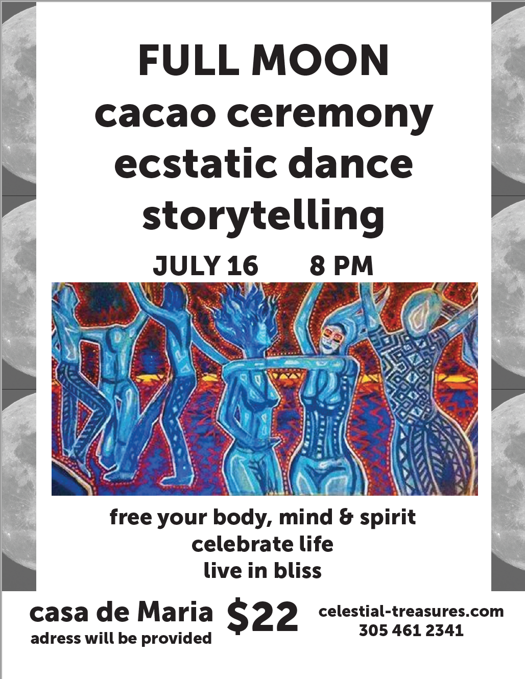 Join us for a magical celebration of the July full moon with ecstatic dance, storytelling, and the magic of ceremonial cacao.  Cacao has been used for centuries by the Mayans as a way of connecting to the divine. This sacred plant, when used in ceremonial context, has been known to have powerful heart opening effects, such as enabling deep connection and love with others; bringing deep feelings of contentment, gratitude, and bliss; and strengthening one's personal connection to themselves and the divine.    Ecstatic dance serves to free our spirits, calm our minds, and enable expression and communion with our inner selves. This is a safe environment to move your body any way you'd like!    We will open our celebration with an intention setting circle, so be prepared to release and manifest!   We will close our evening with a sacred storytelling circle, giving everybody the chance to share their story in their own creative way.    Teas and plant based treats will be provided!  This event will take place outdoors at Casa De Maria.  The address information will be provided with your ticket!    Remember to bring:  1. Loose fitting clothes that lets you move your body and free yourself  2. Water and a water bottle!