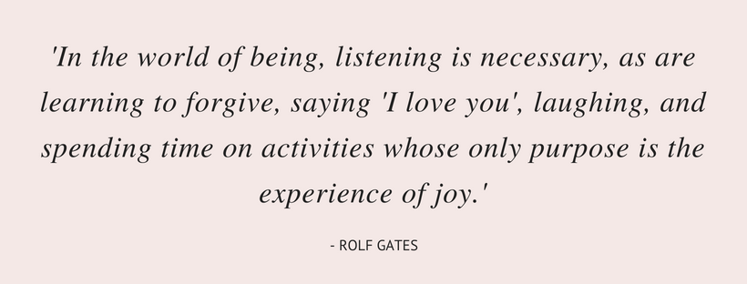 In the world of being, listening is necessary, as are learning to forgive, saying 'I love you', laughing, and spending time on activities whose only purpose is the experience of joy. (2).png