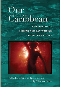 Our Caribbean: A Gathering of Lesbian and Gay Writing from the Antilles    Duke University Press, 2007