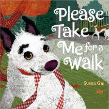 """Please Take Me for a Walk   by Susan Gal  This book stars a very persuasive pup pleading with his best friend—the reader!—to take him for a walk. He recounts all the fun things they can see and do: chase squirrels in the yard, greet neighbors on their block, visit the shopkeepers downtown, swing by the schoolyard, and then run and play in the park. The dog run at the park is filled with all kinds of amazing purebreds and mutts, and our puppy wants them all to see """"my best friend and me."""" The book captures the magical way the people of a community can be brought together through their pets. Happy walking, everyone!"""