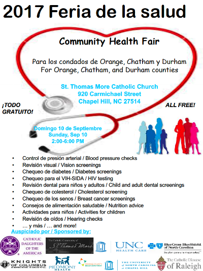 Latino Community Health Fair! - St. Thomas More Catholic Church is hosting a Community Health Fair on September 10, 2017 from 2 to 6 PM.St. Thomas More Catholic Church is located at:920 Carmichael Street Chapel Hill, NC 27514Health Fair offers the following free services:- Control de presión arterial / Blood pressure checks- Revisión visual / Vision screenings- Chequeo de diabetes / Diabetes screenings- Chequeo para el VIH-SIDA / HIV testing- Revisión dental para niños y adultos / Child and adult dental screenings- Chequeo de colesterol / Cholesterol screening- Chequeo de los senos / Breast cancer screenings- Consejos de alimentación saludable / Nutrition advice- Actividades para niños / Activities for children- Revisión de oídos / Hearing checksand more!Come see join us at the Community Health Fair!
