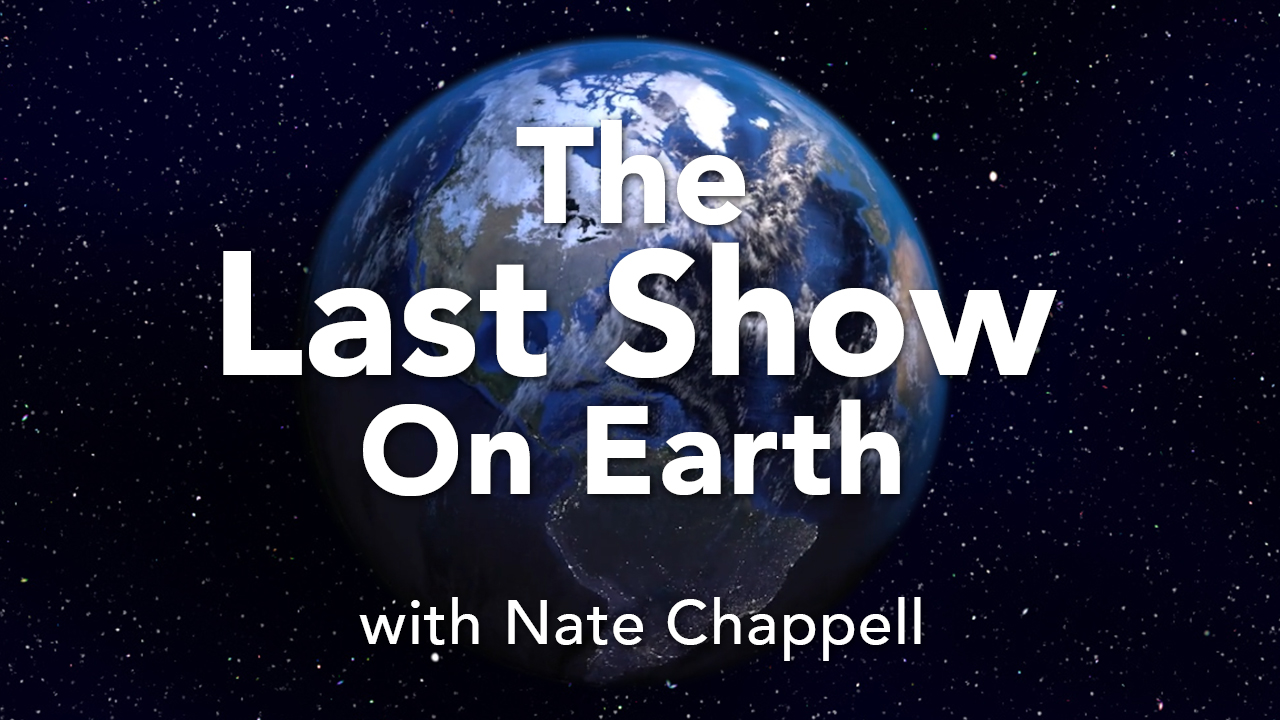 - The Last Show On Earth is a semi-fictional late night comedy talk show broadcast LIVE on Thursday nights from Wolfout Studios in sunny Madison, Wisconsin. Come on, it's The Last Show On Earth.