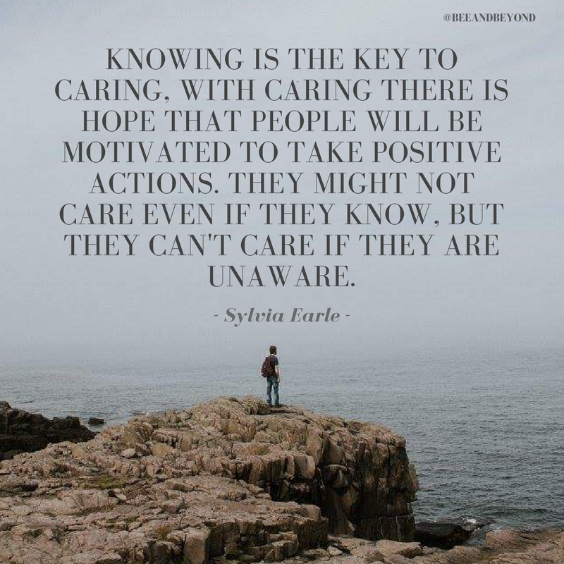 Knowing is the key to caring, with caring there is hope that people will be motivated to take positive actions. They might not care even if they know, but they can't care if they are unaware..png