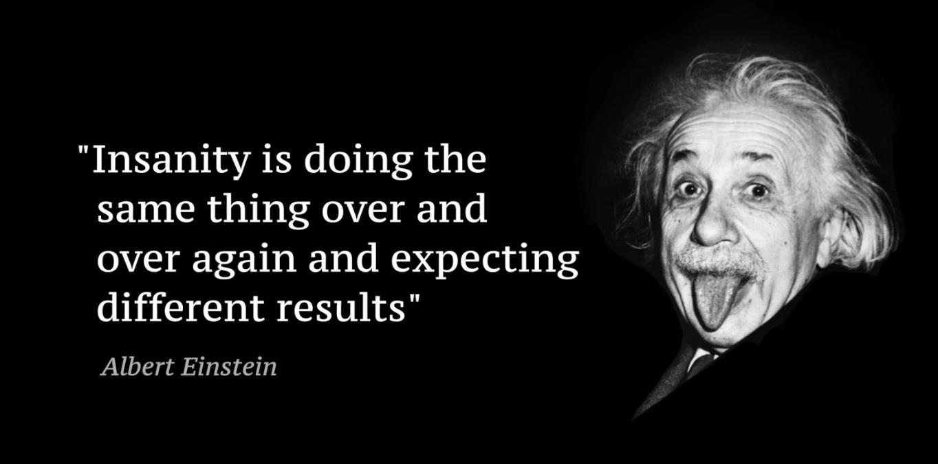 「狂気とは即ち、同じことを繰り返し行い、違う結果を期待すること」ー アインシュタイン