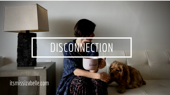 when you feel disconnected - itsmissizabelle.com blog - lifestyle design.png
