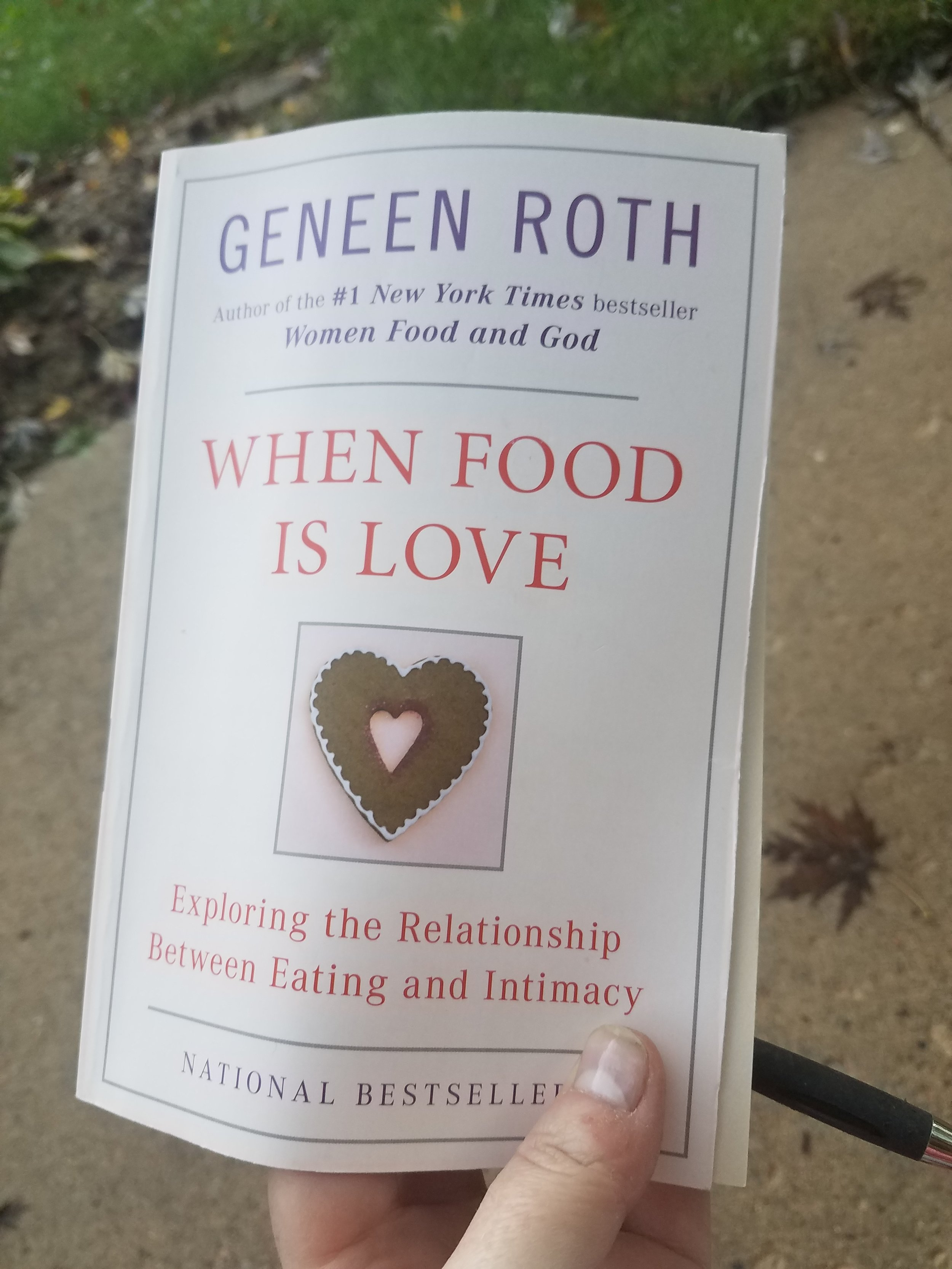 """When Food Is Love - 11/1/2018This week I've been sharing excerpts on Facebook from When Food is Love by Geneen Roth. Based on the response, they might have been hard to read. I'm facing the hidden parts of me, the parts I've scarcely admitted to myself, let alone anyone else. I'm sharing it because we're all hiding something, and we're all hiding behind something. I know what my monsters are but I'm only now starting to understand where they came from.Some of the people closest to me are surprised by all of this, and so was I! I was surprised that the trigger of my destructive compulsions that I searched for for years is rooted in my early childhood when I didn't feel safe. When nothing scared me more than being alone. I had to """"go back to what is underneath the compulsion, to the pain that shaped it and made it necessary,"""" and when I did I found myself seven years old grasping for something solid to hold onto and coming up empty.Even more surprising than the origin is its reach. I knew the fingers of childhood pain extended into my adult life, but I didn't realize their hold kept me suspended, forever on pause, non-committal, and always ready to run (a recent heart mapping test at work showed I'm stuck in fight-or-flight dominance, even when there is no danger). It's even contributed to my obsession with wanting what is forbidden, the cornerstone of almost all my past relationships—my wonderful husband excluded.I've been an island, anti-dependent, """"the cactus."""" I am prickly and isolated because at one time I needed to be, and I never figured out how to stop. Sometimes hugs make me uncomfortable. Sometimes saying, """"I love you,"""" hurts for reasons I can't explain. The frustration and confusion that's surrounded me and my precious island like a fog is finally starting to lift.It's cliché, but the way out really is through. If I keep turning my face away from this monster, I'll keep repeating the same behaviors over and over for the rest of my life. Facing the monster i"""