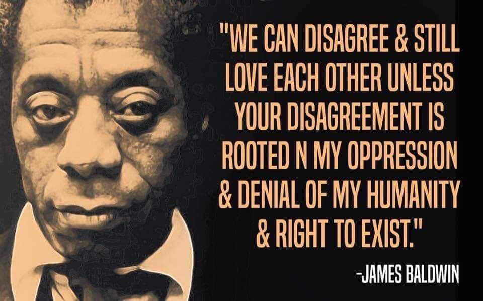"Picture Description: Meme of James Balwin with front profile picture. Quote says, ""We can disagree and still love each other unless your disagreement is rooted in my oppression and denial of my humanity and right to exist."""