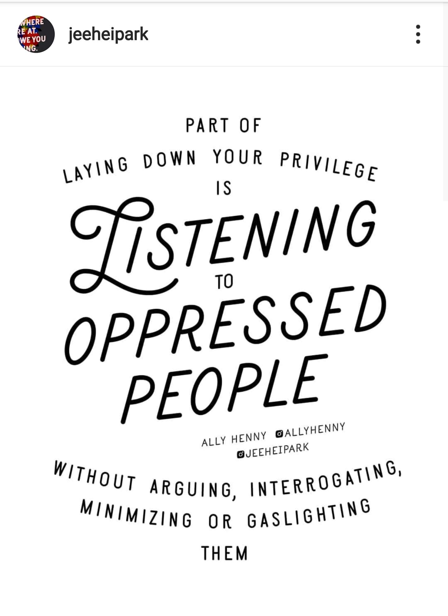 "Photo Description: Screenshot of a meme from Jeehupark, with credit to Ally Henny. The meme says, ""Part of laying down your privilege is listening to oppressed people without arguing, interrogating, minimizing, or gaslighting them."