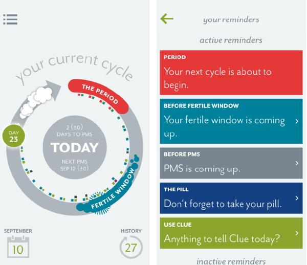 Clue Period Tracker App     Clue  is a  period tracker  and ovulation app that uses science and data to help you discover the unique patterns in your menstrual  cycle . ... + Get calendar reminders before your next  period , PMS and ovulation. + Track sex, pain, moods, cervical fluid, and more. + Log your birth control, or plan for pregnancy.