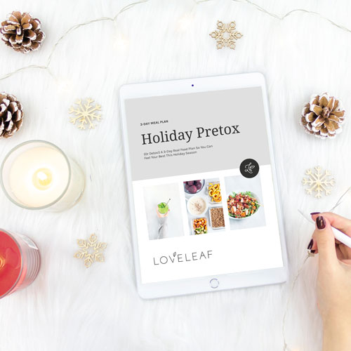 DOWNLOAD THE 3-DAY HOLIDAY PRETOX |   (Or Detox!) An easy-to-follow meal plan so you can feel really good in between all the holiday treats. (GF / DF / Sugar-Free) | Loveleaf Co. |  https://loveleafco.com/holiday-pretox