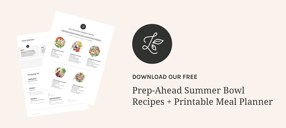 PREP-AHEAD SUMMER BOWL RECIPES + PRINTABLE MEAL PLANNER | Your ultimate summer meal prep guide for easy, healthy salad and bowl recipes. Our bowl formula is like a little blueprint for your mind, giving you the structure to make satisfying prep-ahead meals, but also the freedom to easily change it up. Includes recipes, shopping list, and meal planner. Click to download! | LOVELEAF CO. #mealprep #summerrecipes #summersalad #summer #mealplan #mealplanning #printable #mealplanner #salad #easyrecipes #bowls #bowl #glutenfree #dairyfree